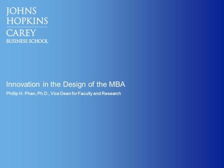 Innovation in the Design of the MBA Phillip H. Phan, Ph.D., Vice Dean for Faculty and Research.