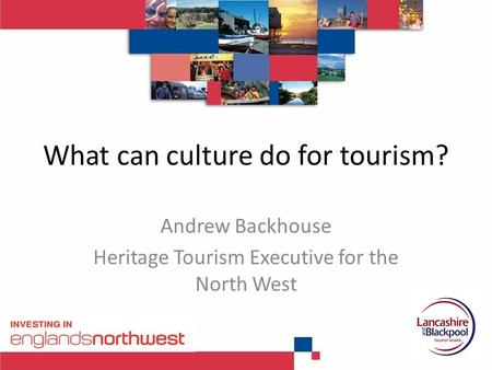 What can culture do for tourism? Andrew Backhouse Heritage Tourism Executive for the North West.