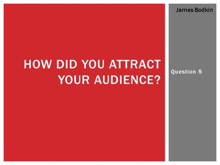 Question 5 HOW DID YOU ATTRACT YOUR AUDIENCE? James Bodkin.