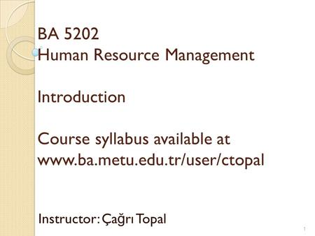 BA 5202 <strong>Human</strong> <strong>Resource</strong> Management Introduction Course syllabus available at www.ba.metu.edu.tr/user/ctopal Instructor: Ça ğ rı Topal 1.
