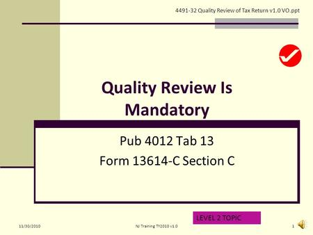 Quality Review Is Mandatory Pub 4012 Tab 13 Form 13614-C Section C LEVEL 2 TOPIC 4491-32 Quality Review of Tax Return v1.0 VO.ppt 11/30/20101NJ Training.
