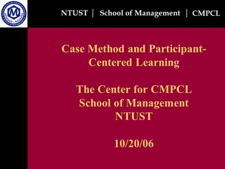 Case Method and Participant- Centered Learning The Center for CMPCL School of Management NTUST 10/20/06.