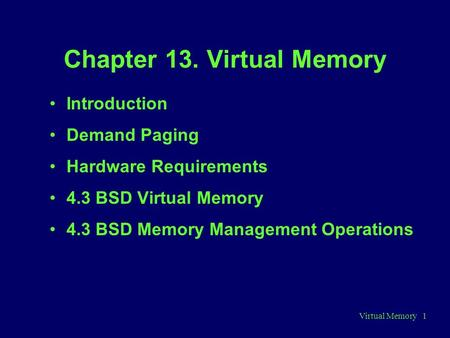Virtual Memory 1 Chapter 13. Virtual Memory Introduction Demand Paging Hardware Requirements 4.3 BSD Virtual Memory 4.3 BSD Memory Management Operations.