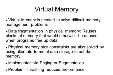 Virtual Memory Virtual Memory is created to solve difficult memory management problems Data fragmentation in physical memory: Reuses blocks of memory.