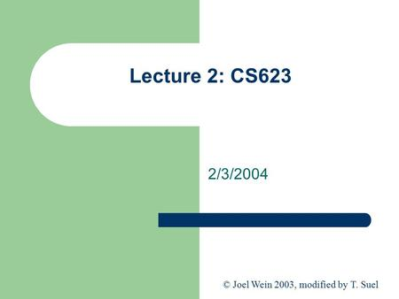 Lecture 2: CS623 2/3/2004 © Joel Wein 2003, modified by T. Suel.