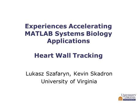 Experiences Accelerating <strong>MATLAB</strong> Systems Biology Applications Heart Wall Tracking Lukasz Szafaryn, Kevin Skadron University of Virginia.
