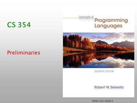 ISBN 0-321-33025-0 CS 354 Preliminaries. Copyright © 2006 Addison-Wesley. All rights reserved.1-2 Course Topics What is a programming language? What features.