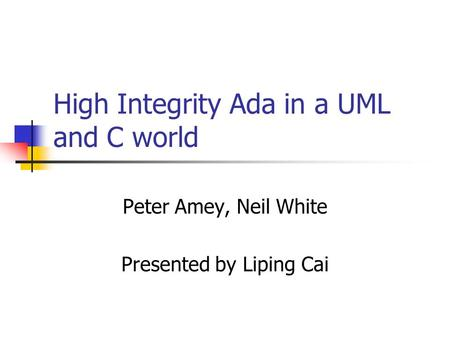 High Integrity Ada in a UML and C world Peter Amey, Neil White Presented by Liping Cai.