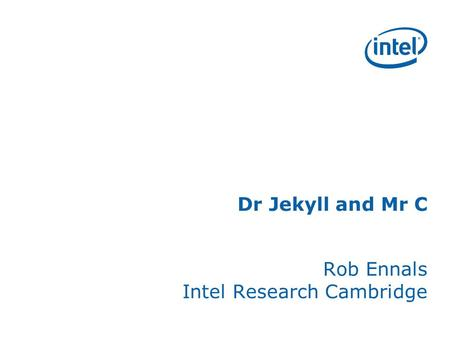 Dr Jekyll and Mr C Rob Ennals Intel Research Cambridge.