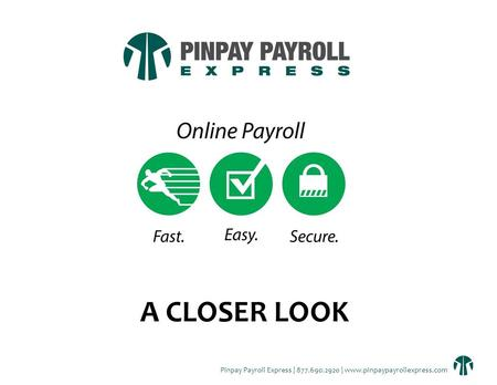 Pinpay Payroll Express | 877.690.2920 | www.pinpaypayrollexpress.com A CLOSER LOOK.
