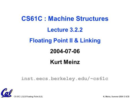 CS 61C L3.2.2 Floating Point 2 (1) K. Meinz, Summer 2004 © UCB CS61C : Machine Structures Lecture 3.2.2 Floating Point II & Linking 2004-07-06 Kurt Meinz.