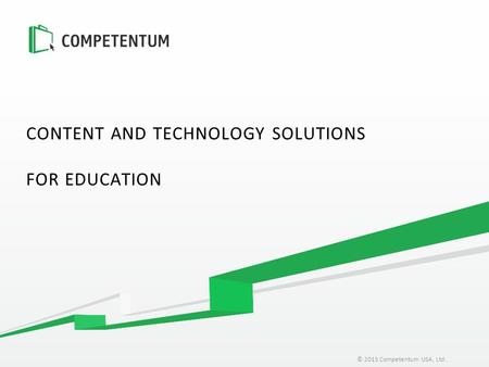 © 2015 Competentum USA, Ltd. CONTENT AND TECHNOLOGY SOLUTIONS FOR EDUCATION.