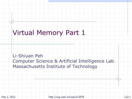 Virtual Memory Part 1 Li-Shiuan Peh Computer Science & Artificial Intelligence Lab. Massachusetts Institute of Technology May 2, 2012L22-1