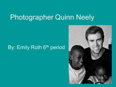 Photographer Quinn Neely By: Emily Roth 6 th period.