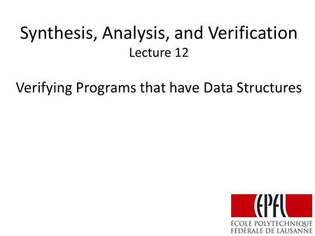 Synthesis, Analysis, and Verification Lecture 12 Verifying Programs that have Data Structures.