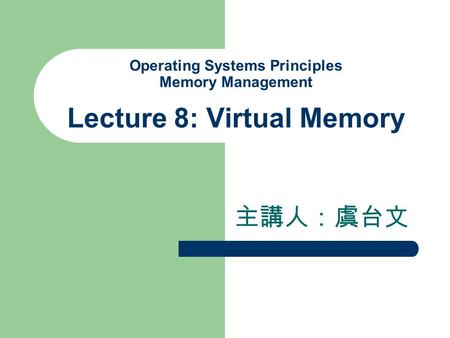 Operating Systems Principles Memory Management Lecture 8: Virtual Memory 主講人:虞台文.