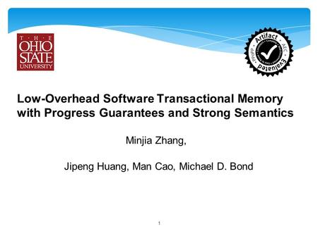 Low-Overhead Software Transactional Memory with Progress Guarantees and Strong Semantics Minjia Zhang, 1 Jipeng Huang, Man Cao, Michael D. Bond.