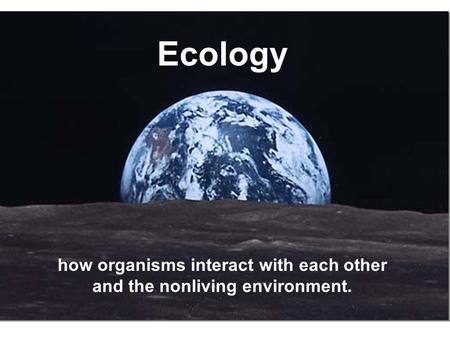 Ecology how organisms interact with each other and the nonliving environment.