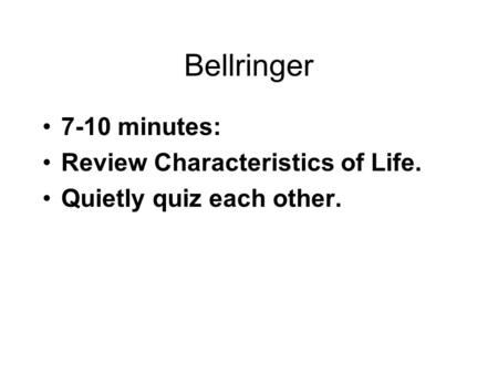 Bellringer 7-10 minutes: Review Characteristics of Life. Quietly quiz each other.