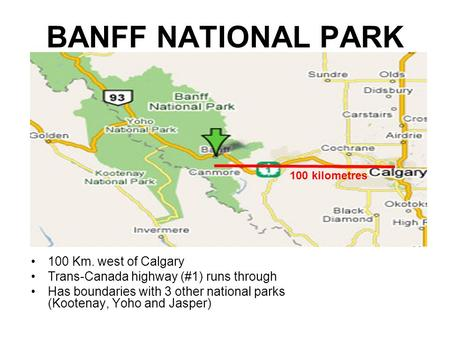 BANFF NATIONAL PARK 100 Km. west of Calgary Trans-Canada highway (#1) runs through Has boundaries with 3 other national parks (Kootenay, Yoho and Jasper)