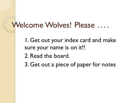 Welcome Wolves! Please.... 1. Get out your index card and make sure your name is on it!! 2. Read the board. 3. Get out a piece of paper for notes.