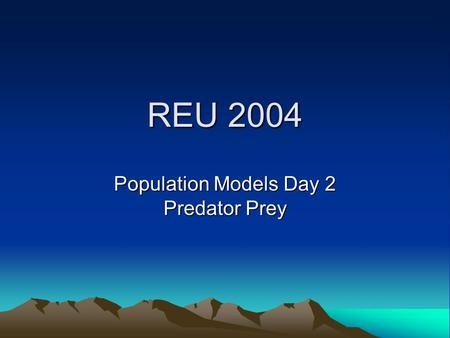 REU 2004 Population Models Day 2 Predator Prey. REU'04—Day 2 Today we have 2 species; one predator y(t) (e.g. wolf) and one its prey x(t) (e.g. hare)