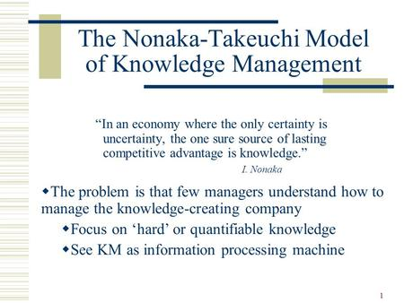"1 The Nonaka-Takeuchi Model of Knowledge Management ""In an economy where the only certainty is uncertainty, the one sure source of lasting competitive."