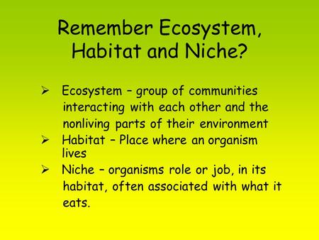 Remember Ecosystem, Habitat and Niche?  Ecosystem – group of communities interacting with each other and the nonliving parts of their environment  Habitat.