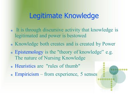 Legitimate Knowledge It is through discursive activity that knowledge is legitimated and power is bestowed Knowledge both creates and is created by Power.