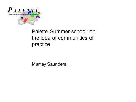 Palette Summer school: on the idea of communities of practice Murray Saunders.