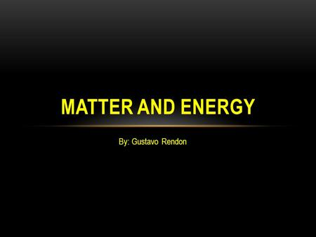 By: Gustavo Rendon MATTER AND ENERGY. WHAT IS MATTER? Matter is basically everything around you! Matter is anything that takes up space and has mass.