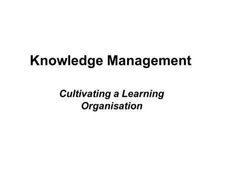 Knowledge Management Cultivating a Learning Organisation.