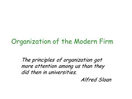 Organization of the Modern Firm The principles of organization got more attention among us than they did then in universities. Alfred Sloan.
