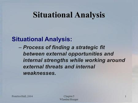 Prentice Hall, 2004Chapter 5 Wheelen/Hunger 1 Situational Analysis Situational Analysis: –Process of finding a strategic fit between external opportunities.