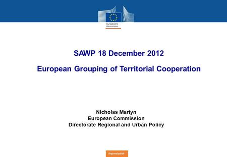 Regionalpolitik SAWP 18 December 2012 European Grouping of Territorial Cooperation Nicholas Martyn European Commission Directorate Regional and Urban Policy.