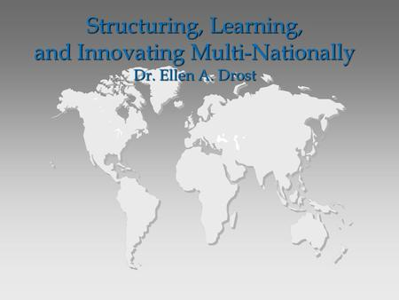 Structuring, Learning, and Innovating Multi-Nationally Dr. Ellen A