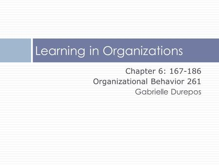 Chapter 6: 167-186 Organizational Behavior 261 Gabrielle Durepos Learning in Organizations.