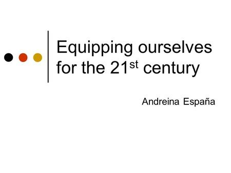 Equipping ourselves for the 21 st century Andreina España.