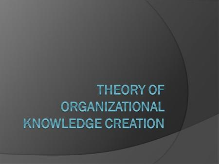 Theory of Knowledge Creation: Two Dimensions  Epistemological Explicit knowledge Tacit knowledge  Ontological Individual Group Organization Inter-organization.