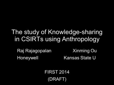The study of Knowledge-sharing in CSIRTs using Anthropology Raj Rajagopalan Xinming Ou Honeywell Kansas State U FIRST 2014 (DRAFT)