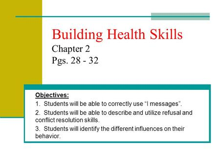 "Building Health Skills Chapter 2 Pgs. 28 - 32 Objectives: 1. Students will be able to correctly use ""I messages"". 2. Students will be able to describe."
