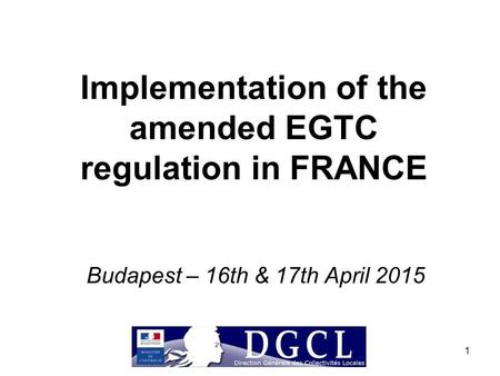 1 Implementation of the amended EGTC regulation in FRANCE Budapest – 16th & 17th April 2015.