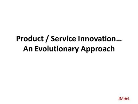 JMdeL Product / Service Innovation… An Evolutionary Approach.