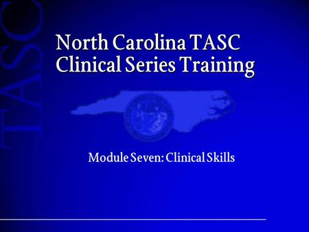 North Carolina TASC Clinical Series Training Module Seven: Clinical Skills.