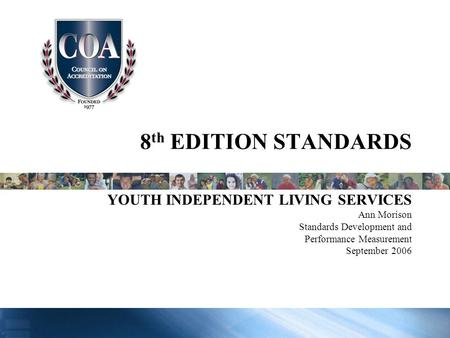 8 th EDITION STANDARDS YOUTH INDEPENDENT LIVING SERVICES Ann Morison Standards Development and Performance Measurement September 2006.