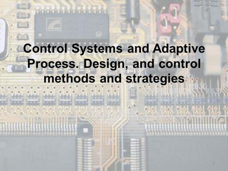 Control Systems and Adaptive Process. Design, and control methods and strategies 1.