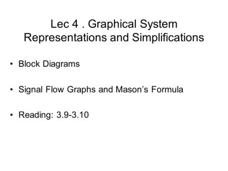 Lec 4. Graphical System Representations and Simplifications Block Diagrams Signal Flow Graphs and Mason's Formula Reading: 3.9-3.10 TexPoint fonts used.