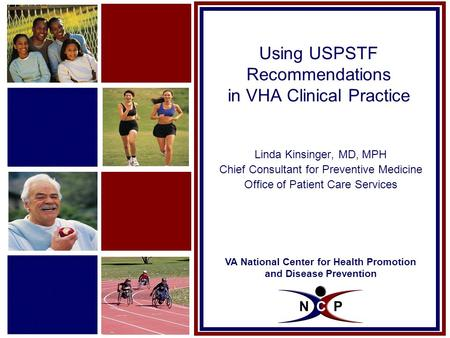 VA National Center for Health Promotion and Disease Prevention Using USPSTF Recommendations in VHA Clinical Practice Linda Kinsinger, MD, MPH Chief Consultant.
