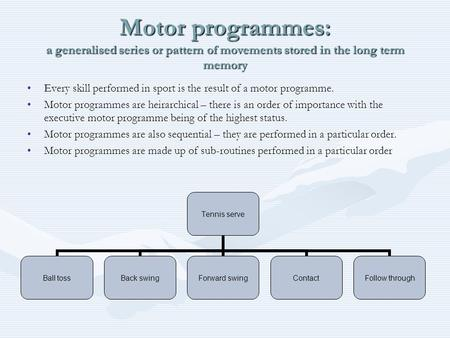 Motor programmes: a generalised series or pattern of movements stored in the long term memory Every skill performed in sport is the result of a motor programme.Every.