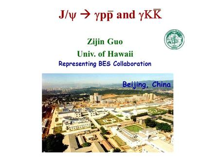 Zijin Guo Univ. of Hawaii Representing BES Collaboration J/    pp and  BES Beijing, China.